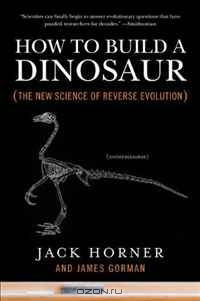 Jack Horner, James Gorman / How to Build a Dinosaur: The New Science of Reverse Evolution / A world-renowned paleontologist reveals groundbreaking science that trumps science fiction: how to grow a living ...