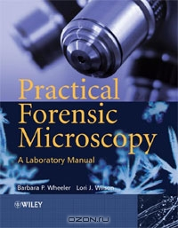Barbara Wheeler, Lori J. Wilson / Practical Forensic Microscopy: A Laboratory Manual / Forensic Microscopy: A Laboratory Manual will provide the student with a practical overview and understanding of the ...